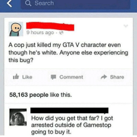 Gamestop, Gta V, and Search: Search  9 hours ago.  A cop just killed my GTA V character even  hough he's white. Anyone else experiencing  this bug?  Like  Comment  Share  58,163 people like this.  How did you get that far? I got  arrested outside of Gamestop  going to buy it.