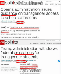 Identity Politics: Search CNN  CNN politics sit  guidance  6 Nation World Our Team  Obama administration issues  guidance on transgender access  to school bathrooms  By Emanuella Grinberg, CNN  O Updated 1432 GMT (2232 HK  ay 13, 201  (CNN) The Obama administration issued  guidance Friday directing public schools to  allow transgender students to use  bathrooms matching their gender identity  politics  Search CNN politics...  45 Congress  Security The Nine  Trumpmerica  Trump administration withdraws  federal protections for  transgender students  By Ariane de Vogue, Mary Kay M  uella Grinberg, CNN  3 Updated 0615 GMT (1415 HK  ebruary 23, 2017  Washington (CNN)  Trump  Story highlights  administration on Wednesd  y night  The letter does not offer new guidance  ma-era protections for  ORprotectionSP  Source told CNN that education secretary  did not want to go along with plan  corresponding with their gender identity.