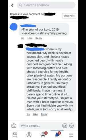 The neckbeard adds at least 10 IQ: Search Facebook  Replies to your comment on3  View Post  >The year of our Lord, 2019  >neckbeards still skyfairy posting  Zm Like Reply  where is my  neckbeard? My neck is devoid of  excess skin, and I have a neatly  groomed beard with neatly  combed and groomed hair. Along  with matching outfits and nice  shoes. I exercise for my health,  drink plenty of water. My portions  are reasonable. I rarely eat out or  unhealthy in general. I'm really  attractive. I've had countless  girlfriends. I have manners. I  barely spend time online at all...  I'm not your stereotype. I'm just a  man with a brain superior to yours  Sorry that I intimidate you with my  intelligence (not sorry at all really)  Im Like Reply  Write a reply...  GIF  11 The neckbeard adds at least 10 IQ
