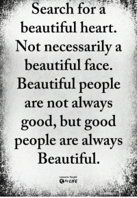 Beautiful, Life, and Memes: Search for a  beautiful heart  Not necessarilya  eautiful face.  Beautiful people  are not alwavs  good, but good  people are always  Beautiful  Lessons Taught  By LIFE <3