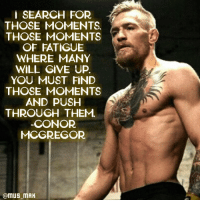 RT @CoolestLifeHack: Push Your limits. Daily. Period.: SEARCH FOR  THOSE MOMENTS  THOSE MOMENTS  OF FATIGUE  WHERE MANY  WILL GIVE UP  YOU MUST FIND  THOSE MOMENTS  AND PUSH  THROUGH THEM  CONOR  MCGREGOR  @m US MAK RT @CoolestLifeHack: Push Your limits. Daily. Period.