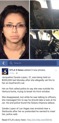 Date a Latina they said..: Search  KTLA 5 News added 3 new photos.  4 hrs.  Jacqueline Zavala-Lopez, 21, was being held on  $200,000 bail Monday after she allegedly set fire to  her ex-boyfriend's car.  Her ex first called police to say she was outside his  Ventura home, trying to break his front window  She disappeared, but while he was talking to officers,  she messaged him to say he should take a look at his  car. He and police found the Subaru Impreza ablaze.  Zavala-Lopez of Las Vegas was arrested near a  Starbucks after her ex pretended he wanted to meet  her, police said.  Read KTLA's story here  http://on.ktla.com/5Dr4s Date a Latina they said..