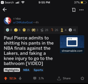 Finals, Los Angeles Lakers, and Nba: Search l  9:55 PM  37%  r/nba  u/24KobeGoat 4h  8 15 OC 3  26 4 S 41  28  Paul Pierce admits to  shitting his pants in the  NBA finals against the  Lakers, and faking a  knee injury to go to the  bathroom [VIDEO]  streamable.com  Highlights  NBA  Sports  T,Share  52.1k  3.7k me_irl
