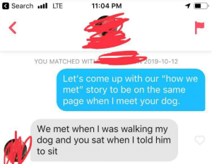 "She likes ""well trained"" guys!: Search l LTE  11:04 PM  2019-10-12  YOU MATCHED WIT  Let's come up with our ""how we  met"" story to be on the same  page when I meet your dog.  We met when I was walking my  dog and you sat when I told him  to sit She likes ""well trained"" guys!"