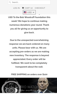 Thank You, Bear, and Free: Search  LOG IN  CART (O) CHECKOUT  USD To the Bob Woodruff Foundation this  week! We hope to continue making  numerous donations year round. Thank  you all for giving us an opportunity to  give back  Due to the unexpected overwhelming  response we are back-ordered on many  units. Please bear with us. We are  accepting pre-orders as we are making  new inventory. The response is beyond  appreciated. Every order will be  fulfilled. We want to be completely  transparent about the wait.  FREE SHIPPING on orders over $1oo  20 10  S .12  lke anvthind else  n.