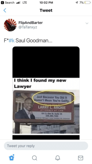 """Blackpeopletwitter, Funny, and Lawyer: Search LTE  7%  10:02 PM  Tweet  FlipAndBarter  @TaTanxyz  F*#k Saul Goodman...  I think I found my new  Lawyer  Just Because You Did It  Doesn't Mean You're Guilty  LARRY L.ARCHIE  ATTORNEY AT LAW  101S.Eb St.Sulte 3  38 285.7202  Tweet your reply """"Innocent until PROVEN Guilty!"""""""