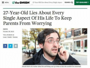 The Onion: SEARCH Q  the ONION  E MENU  27-Year-Old Lies About Every Single Aspec  TOP HEADLINES  27-Year-Old Lies About Every  Single Aspect Of His Life To Keep  Parents From Worrying  NEWS  October 29, 2013  VOL 49 1SSUE 44  Local Family Parents  Hewitt lied to his mother about his well-being over go  times so that she wouldn't be concerned