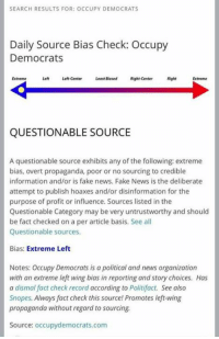(GC): SEARCH RESULTS FOR: OCCUPY DEMOCRATS  Daily Source Bias Check: Occupy  Democrats  Extreme  Left Left-center  Least Biased Right-center  Right  QUESTIONABLE SOURCE  A questionable source exhibits any of the following: extreme  bias, overt propaganda, poor or no sourcing to credible  information and/or is fake news, Fake News is the deliberate  attempt to publish hoaxes and/or disinformation for the  purpose of profit or influence. Sources listed in the  Questionable Category may be very untrustworthy and should  be fact checked on a per article basis. See all  Questionable sources.  Bias: Extreme Left  Notes: Occupy Democrats is a political and news organization  with an extreme left wing bias in reporting and story choices. Has  a dismal fact check record according to Politifact. See also  Snopes. Always fact check this source Promotes left-wing  propaganda without regard to sourcing.  Source: occupydemocrats.com (GC)