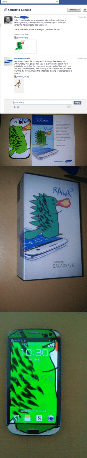 Crazy, Life, and Target: Search  Samsung Canada  Messages  Shan  Yesterday  Samsung LCD TV, Samsung Galaxy S, Samsung laptop. I was just  wondering if I could get a free Galaxy S3.  I have attached a picture of a dragon I just drew for you  Have a great day!  galaxys3.pmg  Samsung Canada  Hey Shane. Thanks for inquiring about scoring a free Galaxy S III.  Unfortunately if we gave a free S III to everyone who asked, we'd  5 hours ago  AMSUN  returning the favour. Please find attached a drawing of a kangaroo on a  ric yelk  SMemo-14.jpg  Write a reply...  Reply   Samsun  ช่เ  Dear Shane  As a token of our appreciation  for the positive media you  helped us attain earlier this  spring, we'd like to thank  you with this very cool  one-of-a-kind Samsung  Galaxy S IlI. This is the only  customized S IIl in Canada,  and we hope you enjoy it as  much as we enjoyed watching  the story of the Dragon and  Kangaroo go viral.  Many thanks  Samsung Canada.  AMSUN  Pursue your passions   RAWK  Samsu  GALAXY SII   10:30  Fri. Jan 6  Swipe screen to unlock now-theres-a-spoiler-for-you:  crustified:  crazo3077:  attractdistract:  waddlebuff:  poeticallygreen:  This is badass. Way to go Samsung, keeping customers for life.  Good on you Samsung. That's real marketing.  awesome.  I wonder if Shane wishes he drew something different.  If he does, he's crazy.  Canada.