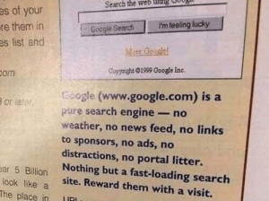 friendly-neighborhood-ehrhardt:  programmerhumour: Once upon a time… : Search the web usillg  es of your  P'm feeling lucky  re them in  es list and  Coogle Search  More Google  Cogright 1999 Google Inc.  Bom  oogle (www.google.com) is a  pure search engine- no  weather, no news feed, no links  to sponsors, no ads, no  distractions, no portal litter.  Nothing but a fast-loading search  site. Reward them with a visit.  B or later  ear 5 Billion  look like a  The place in friendly-neighborhood-ehrhardt:  programmerhumour: Once upon a time…