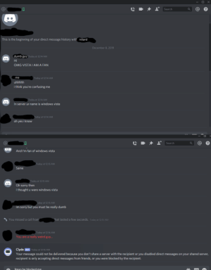 """Dumb guy that thought i was """"Windows Vista"""". Since when can an OS talk?: Search  This is the beginning of your direct message history with retard  December 8, 2019  dumb guy Today at 12:14 AM  Hi  OMG VISTA I AM A FAN  me  Today at 12:14 AM  uhhhhh  i think you're confusing me  Today at 12:14 AM  In server ur name is windows vista  Today at 12:14 AM  oh yes i know  Search  And I'm fan of windows vista  Today at 12:15 AM  Same  Today at 12:15 AM  Oh sorry then  I thought u were windows vista  oday at 12:15 AM  im sorry but you must be really dumb  S You missed a call from  that lasted a few seconds. Today at 12:15 AM  Today at 12:16 AM  You are a really weird guy...  Clyde BOT Today at 12:16 AM  Your message could not be delivered because you don't share a server with the recipient or you disabled direct messages on your shared server,  recipient is only accepting direct messages from friends, or you were blocked by the recipient.  Imao be blocked me Dumb guy that thought i was """"Windows Vista"""". Since when can an OS talk?"""