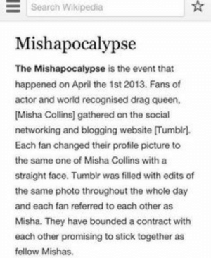 Supernatural Fandom Random - Mishapocalypse - Wattpad: Search Wikipedia  Mishapocalypse  The Mishapocalypse is the event that  happened on April the 1st 2013. Fans of  actor and world recognised drag queen,  Misha Collins] gathered on the social  networking and blogging website [Tumblr].  Each fan changed their profile picture to  the same one of Misha Collins with a  straight face. Tumblr was filled with edits of  the same photo throughout the whole day  and each fan referred to each other as  Misha. They have bounded a contract with  each other promising to stick together as  fellow Mishas. Supernatural Fandom Random - Mishapocalypse - Wattpad