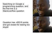 I guess SO does not always have an answer: Searching on Google a  programming question, and  the first link is a  Stackoverflow question  Question has -45516 points,  and got closed for beeing too  stupid I guess SO does not always have an answer