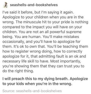 Children, Life, and Preach: seashells-and-bookshelves  I've said it before, but I'm saying it again.  Apologize to your children when you are in the  wrong. The minuscule hit to your pride is nothing  compared to the impact you will have on your  children. You are not an all powerful supreme  being. You are human. You'll make mistakes  occasionally, and you'll have to apologize for  them. It's ok to own that. You'll be teaching them  how to register wrong doing, how to correctly  apologize for it, that admitting fault is an ok and  necessary life skill to have. Most importantly,  you're showing them that they can trust you to  do the right thing.  I will preach this to my dying breath. Apologize  to your kids when you're in the wrong.  Source: seashells-and-bookshelves apologize to your children