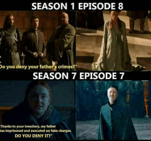 "Game of Thrones, Tumblr, and Blog: SEASON 1 EPISODE 8  Do you deny your father 's crimes?  SEASON 7 EPISODE 7  Thanks to your treachery, my father  was imprisoned and executed on false charges.  DO YOU DENY IT?"" game-of-thrones-fans:  Who's on their knees now, Littlebitch?"