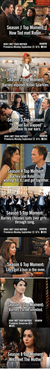 "Each season's Top Moment 😀❤️: Season 1 Top Moment  How Ted met Robin.  #HIMYM  HOW I MET YOUR MOTHER  Premieres Monday September 23 8/7c OCBS  Season 2 Top Moment  Barney exposes Robin Sparkles.   Season 3 Top Moment:  ""You just Got Slapped""  is music to our ears.  #HIMYM  HOWI MET YOUR MOTHER  Premieres Monday September 23 8/7c OCBS  Season 4 Top Moment  Barney and Robin stop  waiting for it...and get together.   Season 5 Top Moment  Barney chooses suits over girls..  through song.  #HIMYM  HOW I MET YOUR MOTHER  Premieres Monday September 23 8/7c OCBS  Season 6 Top Moment:  Lily's got a bun in the oven.   Season Top Moment:  Barney's bride unveiled.  HOW I MET YOUR MOTHER #HIMYM  Premieres Tomorrow 8/7c  CBS  Season 8 Top Moment:  We meet The Mother Each season's Top Moment 😀❤️"