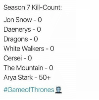 Memes, Yeah, and Jon Snow: Season 7 Kill-Count:  Jon Snow O  Daenerys -O  Dragons -O  White Walkers G0  Cersei - 0  The Mountain C  Arya Stark 50+  Hell yeah, Arya😎