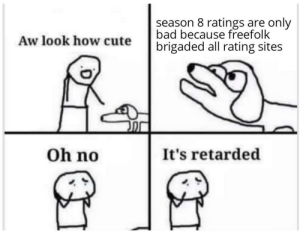 Bad, Cute, and Retarded: season 8 ratings are only  bad because freefolk  Aw look how cute  brigaded all rating sites  Oh no  It's retarded Freefolk are responsible for all the wars in the world