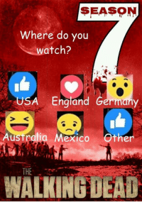 England, Memes, and The Walking Dead: SEASON  Where do you  atch?  USA England Germany  Australia Mexico Other  THE  WALKING DEAD Where will you be watching #TheWalkingDead tonight? The Walking Dead fans, please VOTE today. :) (y)  Photo credit: Elliot Van Orman Productions