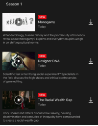 """Soros's NETFLIX launches new 'weekly' series called """"explained"""".... A transparent attempt to further brainwash SJW's... A complete joke! #BoycottNetflix: Season1  NEW  Monogamy  Today  What do biology, human history and the promiscuity of bonobos  reveal about monogamy? Experts and everyday couples weigh  in on shifting cultural norms.  NEW  Designer DNA  Today  Scientific feat or terrifying social experiment? Specialists in  the field discuss the high stakes and ethical controversies  of gene editing.  NEW  The Racial Wealth Gap  Today  Cory Booker and others discuss how slavery, housing  discrimination and centuries of inequality have compounded  to create a racial wealth gap. Soros's NETFLIX launches new 'weekly' series called """"explained"""".... A transparent attempt to further brainwash SJW's... A complete joke! #BoycottNetflix"""
