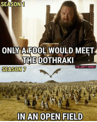 """Memes, Dirty, and The Dirty: SEASON1  ONLY A FOOL WOULD MEET  THE DOTHRAK  THE.DIRTY.NERDY  SEASON7  IN AN OPEN FIELD """"No more learning from my mistakes, eh..."""" 🔥🐲🔥🐲"""