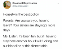 Yep, time to go!: Seasonal Depressean  @Depressean1  Honesty is the best policy.  Parents: Are you sure you have to  leave? Your sisters are staying 2 more  days  Me: Listen, it's been fun, but if I have to  stay here another hour I will fucking end  our bloodline at this dinner table Yep, time to go!