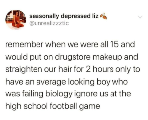 meirl: seasonally depressed liz  @unrealizzztic  remember when we were all 15 and  would put on drugstore makeup and  straighten our hair for 2 hours only to  have an average looking boy who  was failing biology ignore us at the  high school football game meirl