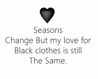 black clothes: Seasons  Change But my love for  Black clothes is still  The Same
