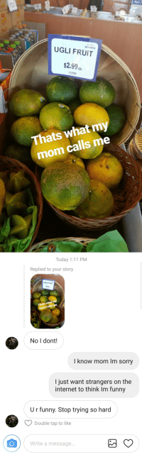 "Funny, Internet, and Sorry: SEASONS  UGLI FRUIT  $2.9%.  EA.  Thats what my  mom calls me   Today 1:11 PM  :  Replied to your story  UGLI FRUIT  2.99a  Thats what my  calls me  mom  No I dont!  I know mom Im sorry  I just want strangers on the  internet to think Im funny  U r funny. Stop trying so hard  Double tap to like  Write a message.. <p><a href=""http://satanstrousers.tumblr.com/post/170157757264/thanks-mom"" class=""tumblr_blog"">satanstrousers</a>:</p> <blockquote><p>Thanks mom.</p></blockquote> Awesome mom"