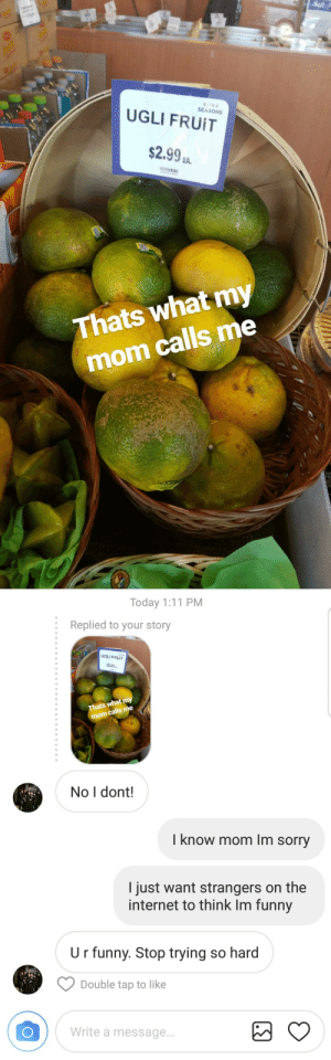 satanstrousers: Thanks mom.: SEASONS  UGLI FRUIT  $2.9%.  EA.  Thats what my  mom calls me   Today 1:11 PM  :  Replied to your story  UGLI FRUIT  2.99a  Thats what my  calls me  mom  No I dont!  I know mom Im sorry  I just want strangers on the  internet to think Im funny  U r funny. Stop trying so hard  Double tap to like  Write a message.. satanstrousers: Thanks mom.