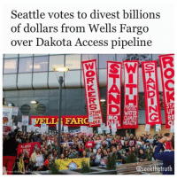 "Finance, Memes, and Native American: Seattle votes to divest billions  of dollars from Wells Fargo  over Dakota Access pipeline  STA  UP  STAND  WATE  ANDING  FARC  nOCK  L HEATH  DAPI  @seekthe truth  Fayne W Inhabitat.com- Seattle could pull billions of dollars out of its longtime bank because of its role in the construction of the Dakota Access oil pipeline DAPL. On Wednesday, a Seattle City Council committee voted unanimously to divest nearly $3 billion of the city's funds from Wells Fargo, one of 17 financial institutions involved in financing the contentious project. Although the bill still has to undergo a procedural vote by the full council on Tuesday, it is ""widely expected to pass,"" activist Shaun King wrote in the Daily News. During the hearing, councilwoman Debora Juarez said that committee members all agreed that divestment was the city's ""goal."" Should the legislation push through, Seattle will not renew its contract with WellsFargo when it expires in 2018. Neither will the city be allowed to make new investments with the bank for three years. The proposal would be a major victory for the pipeline's opponents, who returned to the site of last year's monthslong protests at StandingRock after President Donald Trump ordered the U.S. Army Corps of Engineers to expedite the completion of the 1,000-mile-long oil pipeline. ""You faced down attack dogs, blizzards and rubber bullets,"" councilwoman Kshama Sawant, who co-sponsored the bill, told a crowd on Wednesday, referring to the thousands of Native Americans and activists who faced off with law enforcement during last year's standoff. ""If we do not fight we will not win. Let's build on this, make sure other cities move to divest from Wells Fargo,"" she added. NoDAPL"