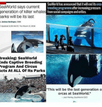 "cnn.com, Memes, and Orcas: SeaWorld has announced thatitwillendits orca  SeaWorld says current  breeding programmeafterincreasingpressure  generation of killer whale  s from social campaigns and critics.  Darks will be its last  y Joshua Berlinger, CNN  Updated 11:29 AM ET Thu March 17, 2016  Breaking: SeaWorld  ends Captive Breeding  Program And Circus  Acts At ALL Of Its Parks  orcas at SeaWorld.""  Joel Manby, SeaWorld CEO I'm so glad that this'll be their last generation, but I also feel so sad about the current generation randomwednesday seaworld stopseaworld tumblr tumblrtextpost orcas orcawhale seaworldofhurt healtheworld animalcruelty"