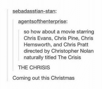 Chris Evans, Chris Hemsworth, and Chris Pine: sebadasstian-stan:  agentsoft henterprise:  so how about a movie starring  Chris Evans, Chris Pine, Chris  Hemsworth, and Chris Pratt  directed by Christopher Nolan  naturally titled The Crisis  THE CHRISIS  Coming out this Christmas