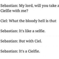 Memes, 🤖, and Sebastian: Sebastian: My lord, will you take a  Cielfie with me?  Ciel: What the bloody hell is that  Sebastian: It's like a selfie.  Sebastian: But with Ciel.  Sebastian: It's a Cielfie. 😂😂 this made my day 👌