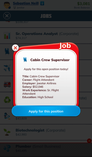 This can't end well...: Sebastian Neilli  $3,081  Janitor  Bank Balance  JOBS  $109,307  Sr. Operations Analyst (Corporate)  $74.317  Job  X  Cabin Crew Supervisor  Apply for this open position today!  Title: Cabin Crew Supervisor  Career: Flight Attendant  Employer: Joestar Airlines  Salary: $52,046  Work Experience: Sr. Flight  Attendant  Education: High School  rate)  Apply for this position  $43,609  Biotechnologist (Corporate)  $42,980  Plumber (Small Business)  $40,495 This can't end well...
