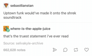 Apple, Funny, and Juice: sebastlianstan  Uptown funk would 've made it onto the shrek  soundtrack  where-is-the-apple-juice  that's the truest statement i've ever read  Source: selivakyle-archive  662,628 notes 18 Tumblr Posts That Are Funny Because Damn, They're True