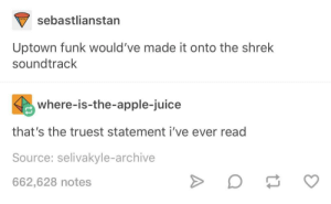 Apple, Juice, and Shrek: sebastlianstan  Uptown funk would've made it onto the shrek  soundtrack  where-is-the-apple-juice  that's the truest statement i've ever read  Source: selivakyle-archive  662,628 notes There are some universal truths which cannot be ignored