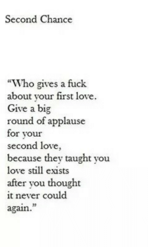 """first love: Second Chance  """"Who gives a fuck  about your first love.  Give a big  round of applause  for vour  second love,  because they taught you  love still exists  after you thought  it never could  again.  23"""