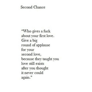 "Love, Fuck, and Never: Second Chance  ""Who gives a fuck  about your first love  Give a big  round of applause  for your  second love  because they taught you  love still exists  after you thought  it never could  again."" https://iglovequotes.net/"