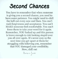 Chill, Comfortable, and Memes: Second Chances  You have to remember that when someone  is giving you a second chance, you need to  have some patience. You might need to chill  the hell out every now and then. You can't  rush forgiveness and acceptance. You can't  MAKE someone feel comfortable. You can't  force them to take your word for it again.  Remember, YOU fucked up and this person  is brave enough to risk looking stupid over  you all over again. It's never easy so the  next time you get upset at them for  struggling with believing you, remembe:i  that YOU damaged your credibility  Now, chill out