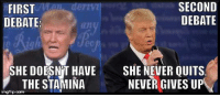 SECOND  FIRST  DEBATE  DEBATE:  SHE DOESNVT HAVE SHE NEVER QUITS.  THE STAMINA  NEVER GIVES UP  inngflip.com Funniest Memes of the Second Presidential Debate: http://abt.cm/2dCUiT3