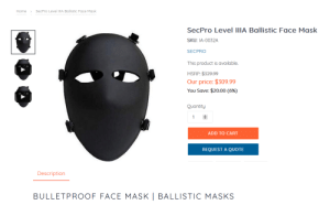Sex, Home, and Mask: SecPro Level IlIA Ballistic Face Mask  Home  SecPro Level IIIA Ballistic Face Mask  SKU: IA-0032A  SECPRO  This product is available.  MSRP:$329.99  Our price: $309.99  Yοu Save: $20.00 (6%)  Quantity  1  ADD TO CART  REQUEST A QUOTE  Description  BULLETPROOF FACE MASK | BALLISTIC MASKS Sex Pistols Requiem