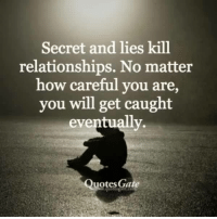 <3 Quotes Gate: Secret and lies kill  relationships. No matter  how careful you are,  you will get caught  eventually  Quotes Ga <3 Quotes Gate