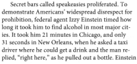 """<p><a href=""""http://gutsygumshoe.tumblr.com/post/63120429510/this-is-in-my-history-book-about-prohibition-in"""" class=""""tumblr_blog"""">gutsygumshoe</a>:</p><blockquote><p>this is in my history book about prohibition in the 1920s and i'm laughing so hard oh my gooooood</p></blockquote>: Secret bars called speakeasies proliferated. To  demonstrate Americans' widespread disrespect for  prohibition, federal agent Izzy Einstein timed how  long it took him to find alcohol in most major cit-  ies. It took him 21 minutes in Chicago, and only  31 seconds in New Orleans, when he asked a taxi  driver where he could get a drink and the man re-  plied, """"right here,"""" as he pulled out a bottle. Einstein <p><a href=""""http://gutsygumshoe.tumblr.com/post/63120429510/this-is-in-my-history-book-about-prohibition-in"""" class=""""tumblr_blog"""">gutsygumshoe</a>:</p><blockquote><p>this is in my history book about prohibition in the 1920s and i'm laughing so hard oh my gooooood</p></blockquote>"""