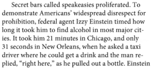 """gutsygumshoe:this is in my history book about prohibition in the 1920s and i'm laughing so hard oh my gooooood: Secret bars called speakeasies proliferated. To  demonstrate Americans' widespread disrespect for  prohibition, federal agent Izzy Einstein timed how  long it took him to find alcohol in most major cit-  ies. It took him 21 minutes in Chicago, and only  31 seconds in New Orleans, when he asked a taxi  driver where he could get a drink and the man re-  plied, """"right here,"""" as he pulled out a bottle. Einstein gutsygumshoe:this is in my history book about prohibition in the 1920s and i'm laughing so hard oh my gooooood"""