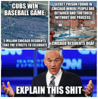 Baseball, Chicago, and Memes: SECRET PRISON FOUND IN  CUBS WIN  CHICAGO WHERE PEOPLE ARE  BASEBALL GAME  DETAINEDANDTORTURED  WITHOUT DUE PROCESS  MILLION CHICAGO RESIDENTS  CHICAGO RESIDENTS DGAF  TAKE THE STREETS TO CELEBRATE  POLIGETHEPOLICEAGPo  EXPLAIN THIS SHIT Anyone?  Secret Prison: http://bit.ly/1P3gnqr Join Us & Help: Police The Police
