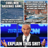 Baseball, Chicago, and Memes: SECRET PRISON FOUND IN  CUBS WIN  CHICAGO WHERE PEOPLE ARE  BASEBALL GAME  DETAINEDANDTORTURED  WITHOUT DUE PROCESS  5 MILLION CHICAGO RESIDENTS  TAKE THE STREETS TO CELEBRATE  CHICAGO RESIDENTS DGAF  POLIGETHEPOLICEAGpr  EXPLAIN THIS SHIT