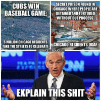 Baseball, Chicago, and Memes: SECRET PRISON FOUND IN  CUBS WIN  CHICAGOWHERE PEOPLE ARE  BASEBALL GAME  l DETAINEDANDTORTURED  WITHOUT DUE PROCESS  L  5 MILLION CHICAGO RESIDENTS  TAKE THE STREETS TO CELEBRATE  CHICAGO RESIDENTS DGAF  EBPOLICETHEPOLICEAC  EXPLAIN THIS SHIT For articles, checkout thenwowillfail.com  ~Danish