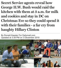 Merica.: Secret Service agents reveal how  George H.W. Bush would raid the  kitchen with them at 3 a.m. for milk  and cookies and stay in DC on  Christmas Eve so they could spend it  with  haughty Hillary Clinton  By Ronald Kessler For Dailymail.com  their families - a far cry from  Updated at 3:39 PM on 3 December 2018 Merica.