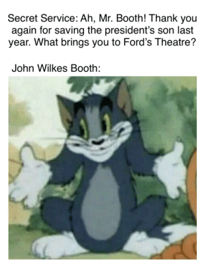 ope sorry thought this was /historymemes: Secret Service: Ah, Mr. Booth! Thank you  again for saving the president's son last  year. What brings you to Ford's Theatre?  John Wilkes Booth: ope sorry thought this was /historymemes